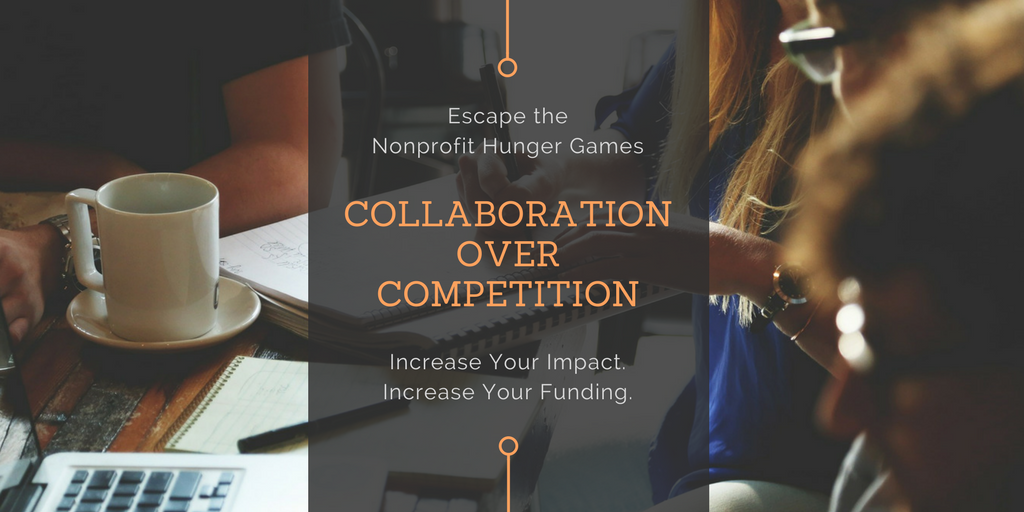 Escape The Nonprofit Hunger Games: Collaboration Over Competition - Increase Your Impact. Increase Your Funding.